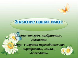Значение наших имен: Елена –от греч. «избранная», «светлая» Анна –с иврита пе