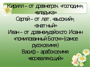Кирилл – от древнегреч. «господин», «владыка» Сергей – от лат. «высокий», «зн