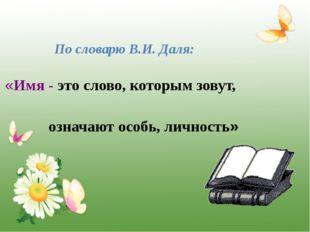 По словарю В.И. Даля: «Имя - это слово, которым зовут, означают особь, лично