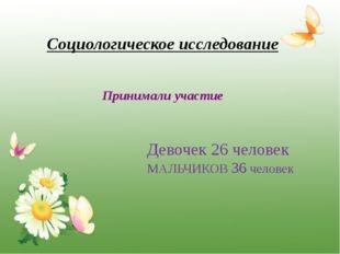 Социологическое исследование Принимали участие Девочек 26 человек МАЛЬЧИКОВ 3