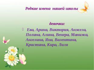 Редкие имена нашей школы девочки: Ева, Арина, Виктория, Анжела, Полина, Алина