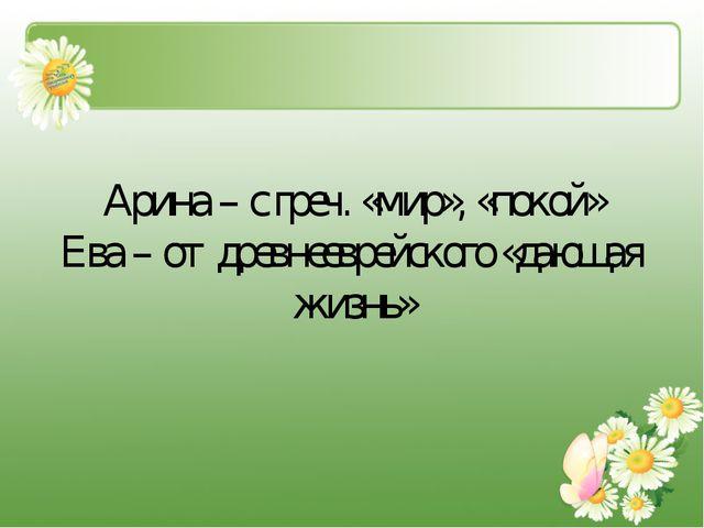 Арина – с греч. «мир», «покой» Ева – от древнееврейского «дающая жизнь»