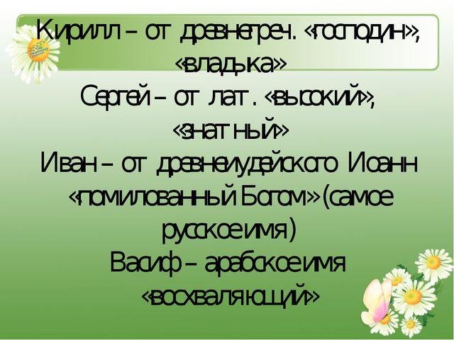 Кирилл – от древнегреч. «господин», «владыка» Сергей – от лат. «высокий», «зн...