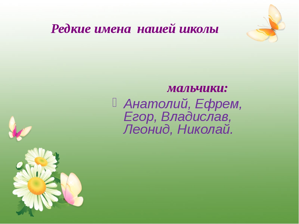 Редкие имена нашей школы мальчики: Анатолий, Ефрем, Егор, Владислав, Леонид,...
