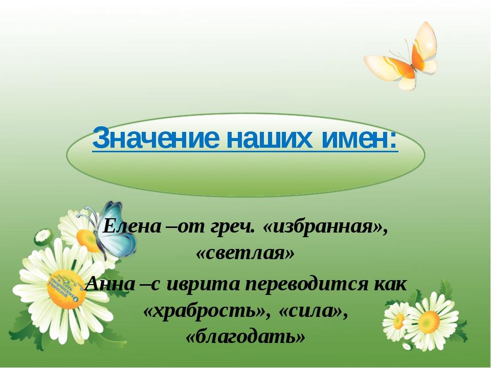 Значение наших имен: Елена –от греч. «избранная», «светлая» Анна –с иврита пе...