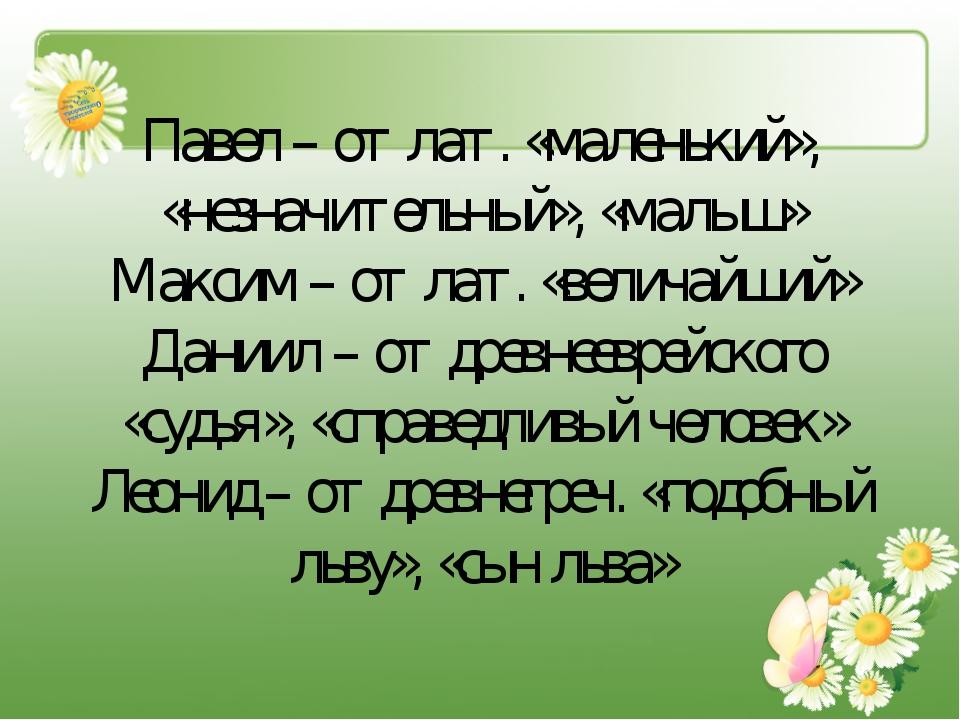 Павел – от лат. «маленький», «незначительный», «малыш» Максим – от лат. «вели...