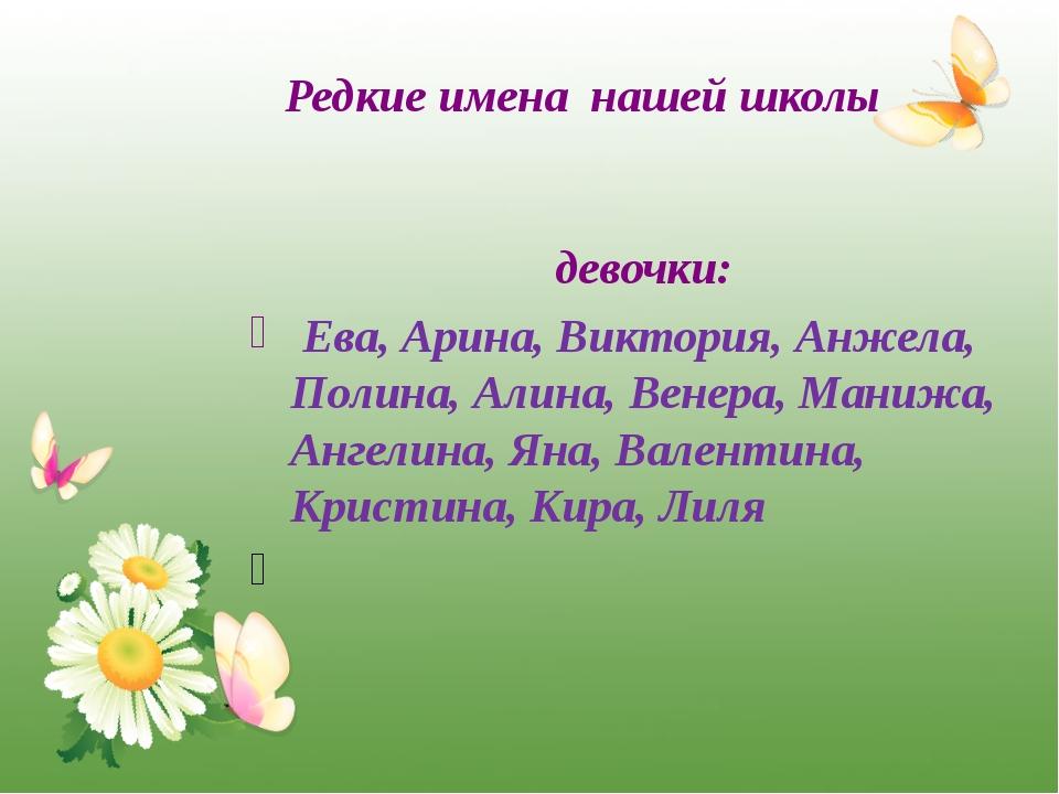 Редкие имена нашей школы девочки: Ева, Арина, Виктория, Анжела, Полина, Алина...