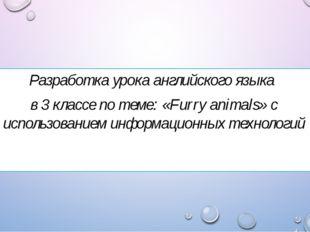 Разработка урока английского языка в 3 классе по теме: «Furry animals» с испо