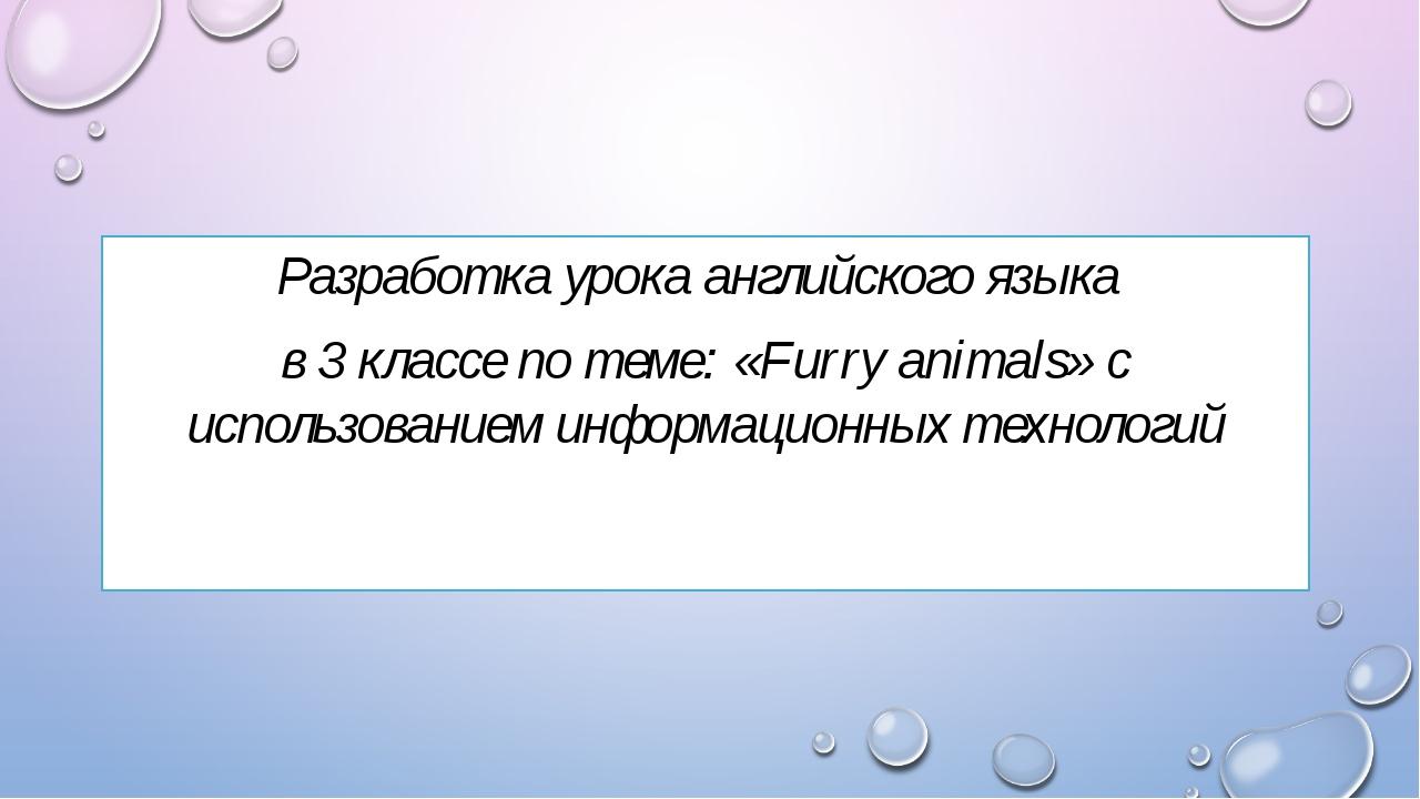 Разработка урока английского языка в 3 классе по теме: «Furry animals» с испо...