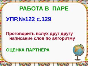 РАБОТА В ПАРЕ УПР.№122 с.129 Проговорить вслух друг другу написание слов по а