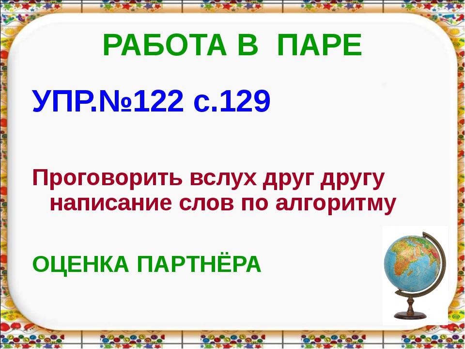 РАБОТА В ПАРЕ УПР.№122 с.129 Проговорить вслух друг другу написание слов по а...