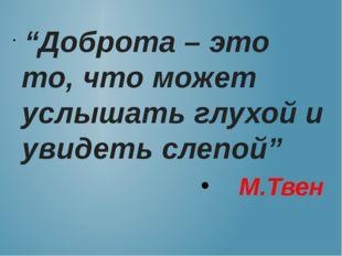 """""""Доброта – это то, что может услышать глухой и увидеть слепой"""" М.Твен"""