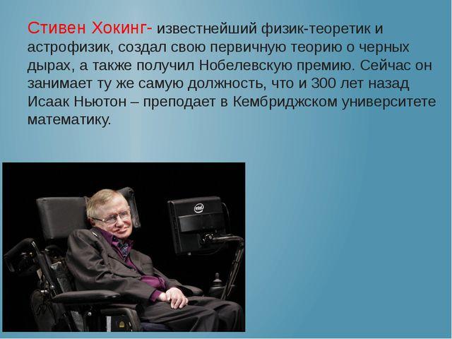 Стивен Хокинг- известнейший физик-теоретик и астрофизик, создал свою первичну...