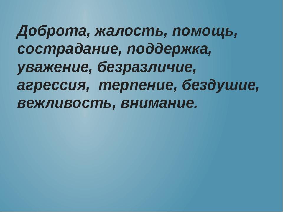 Доброта, жалость, помощь, сострадание, поддержка, уважение, безразличие, агре...