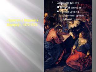 «Христос с Марией и Марфой», 1570-1575.