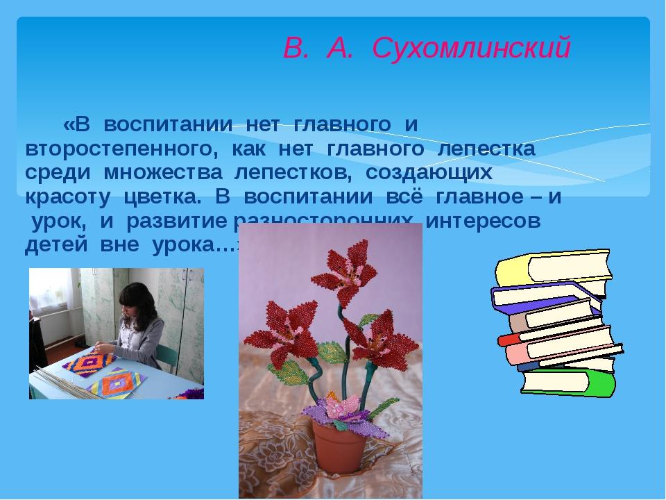 «В воспитании нет главного и второстепенного, как нет главного лепестка сред...