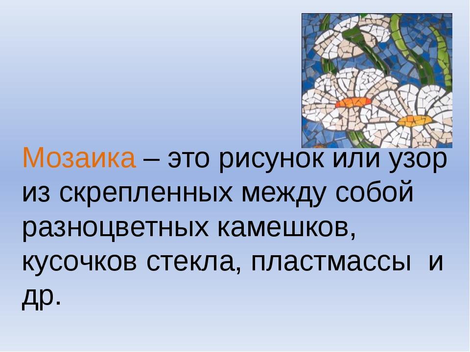 Мозаика – это рисунок или узор из скрепленных между собой разноцветных камеш...