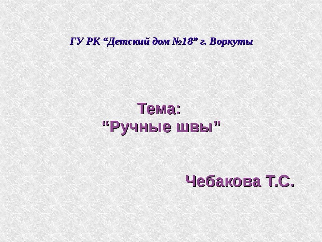 """ГУ РК """"Детский дом №18"""" г. Воркуты Тема: """"Ручные швы"""" Чебакова Т.С."""