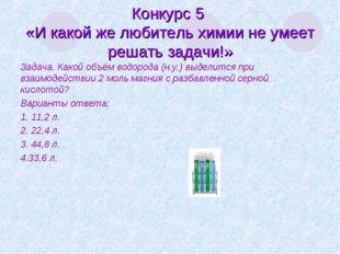 Конкурс 5 «И какой же любитель химии не умеет решать задачи!» Задача. Какой о