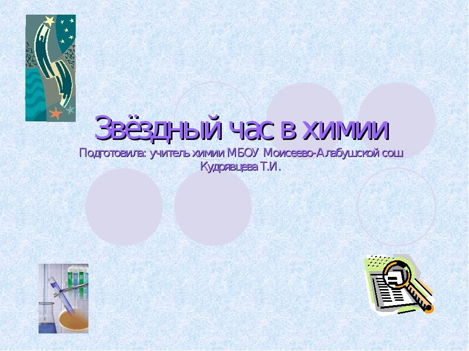 Звёздный час в химии Подготовила: учитель химии МБОУ Моисеево-Алабушской сош...