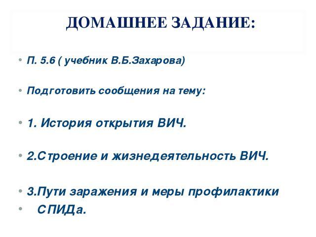 ДОМАШНЕЕ ЗАДАНИЕ: П. 5.6 ( учебник В.Б.Захарова) Подготовить сообщения на тем...