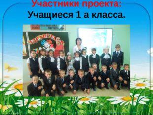 Участники проекта: Учащиеся 1 а класса.