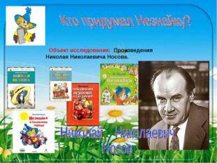 Объект исследования: Произведения Николая Николаевича Носова.