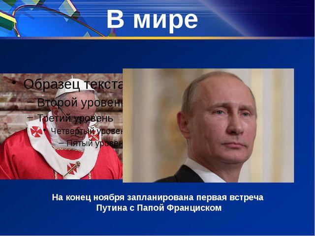 В мире На конец ноября запланирована первая встреча Путина с Папой Франциском