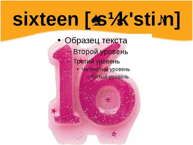 sixteen [ˌsɪk'stiːn]