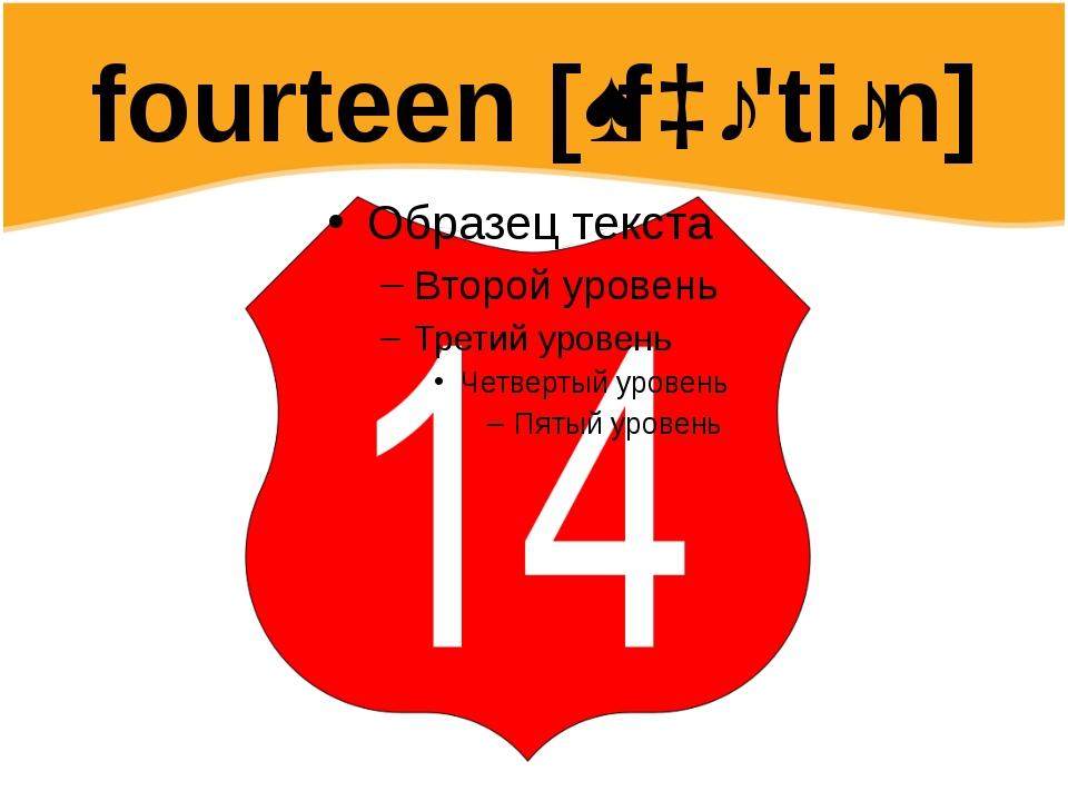 fourteen [ˌfɔː'tiːn]
