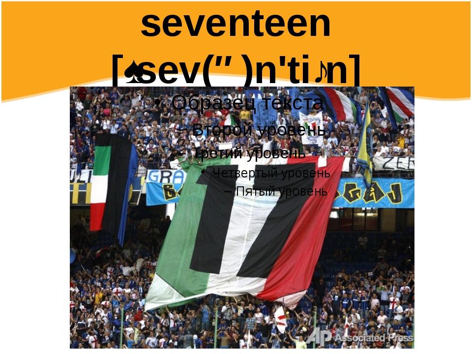 seventeen [ˌsev(ə)n'tiːn]