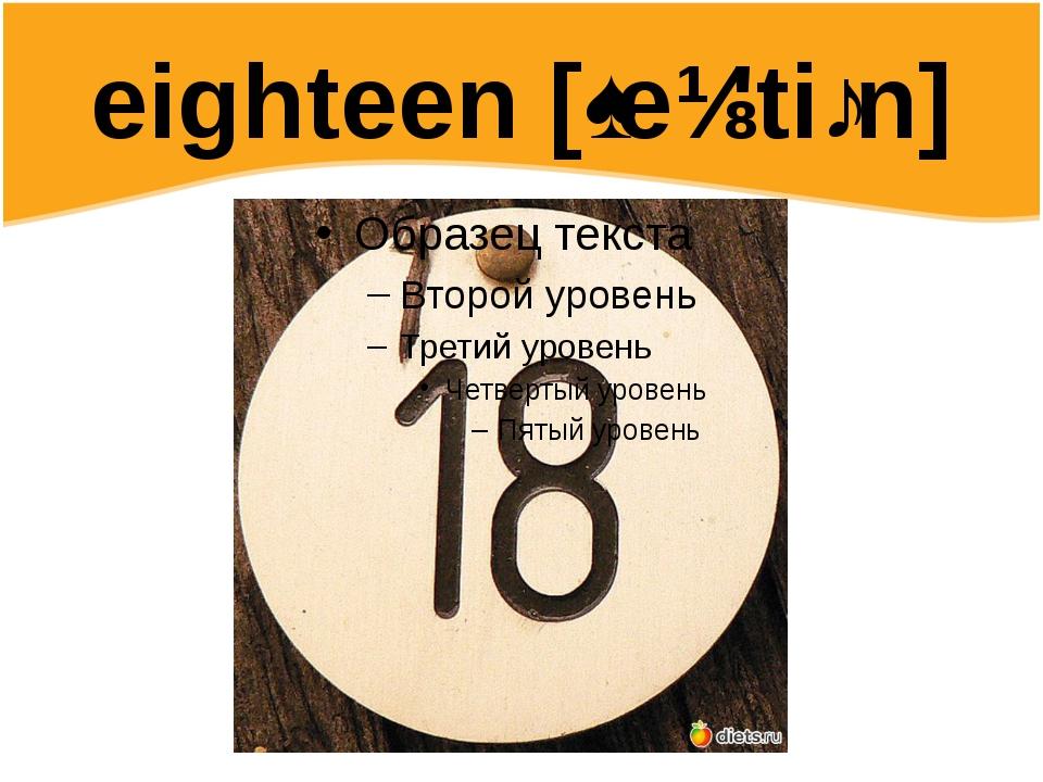 eighteen [ˌeɪ'tiːn]