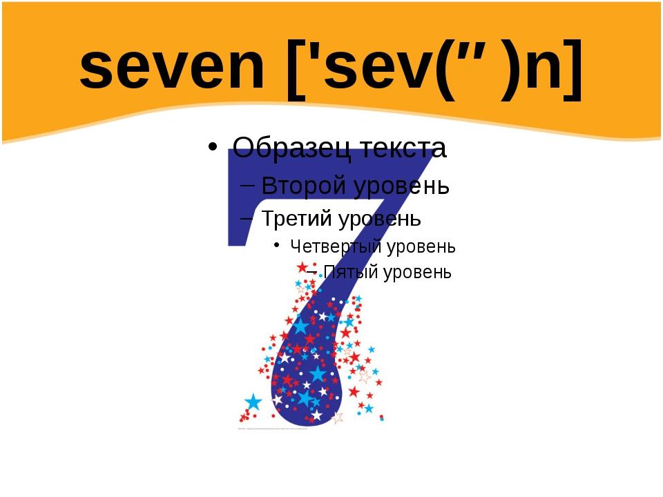 seven ['sev(ə)n]