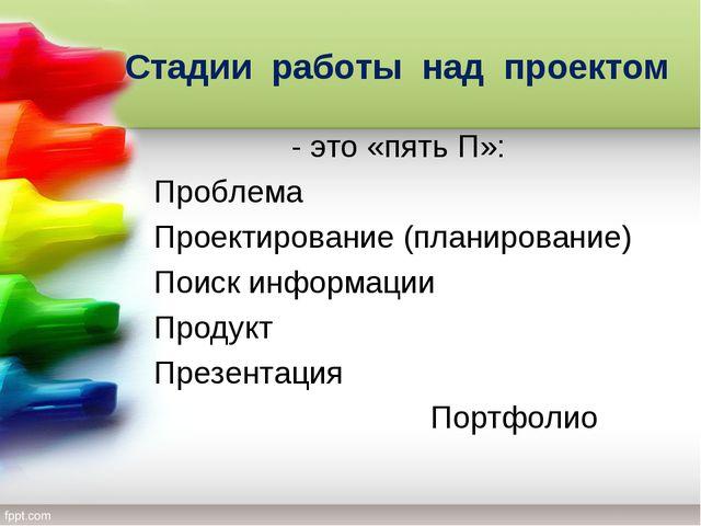 Стадии работы над проектом - это «пять П»: Проблема Проектирование (планирова...