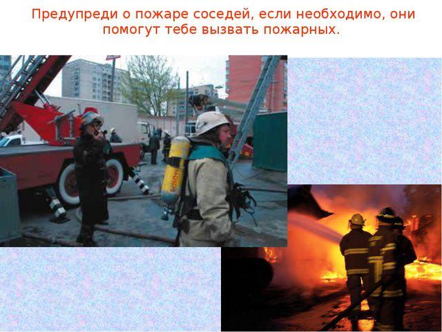 Предупреди о пожаре соседей, если необходимо, они помогут тебе вызвать пожар...