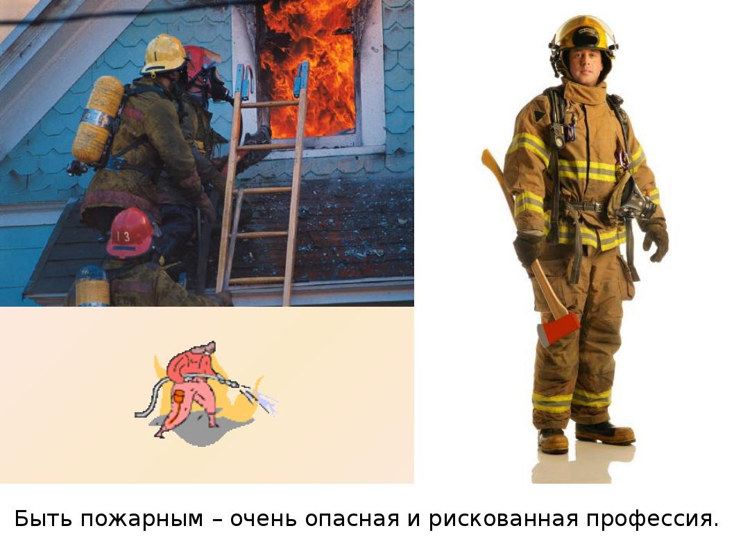 Быть пожарным – очень опасная и рискованная профессия.
