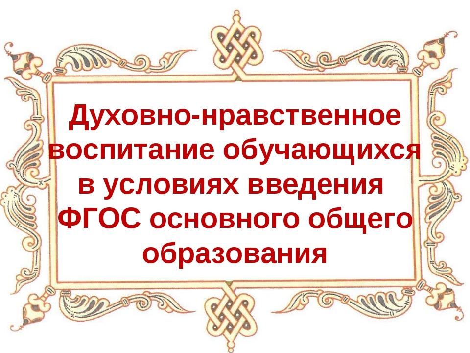 Духовно-нравственное воспитание обучающихся в условиях введения ФГОС основног...