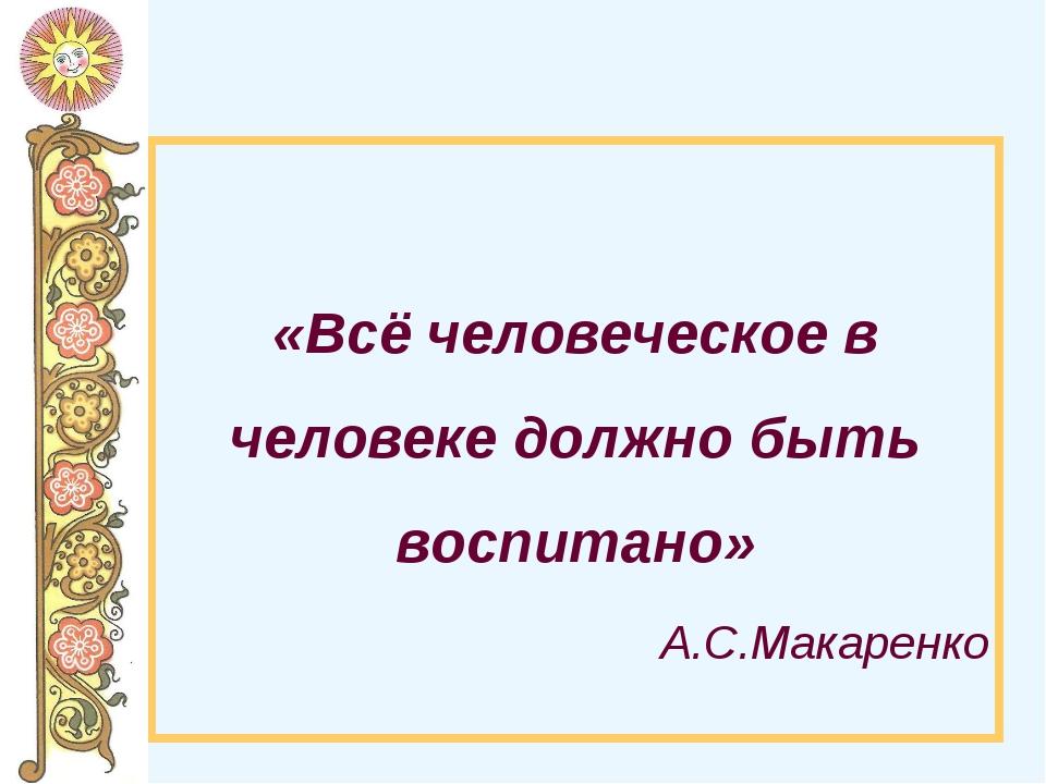 «Всё человеческое в человеке должно быть воспитано» А.С.Макаренко