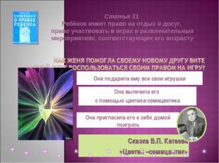 Сказка В.П. Катаева «Цветик –семицветик» Она подарила ему все свои игрушки Он