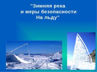 """""""Зимняя река и меры безопасности На льду"""""""