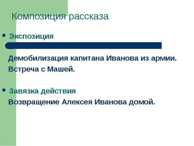 Композиция рассказа Экспозиция Демобилизация капитана Иванова из армии. Встре...