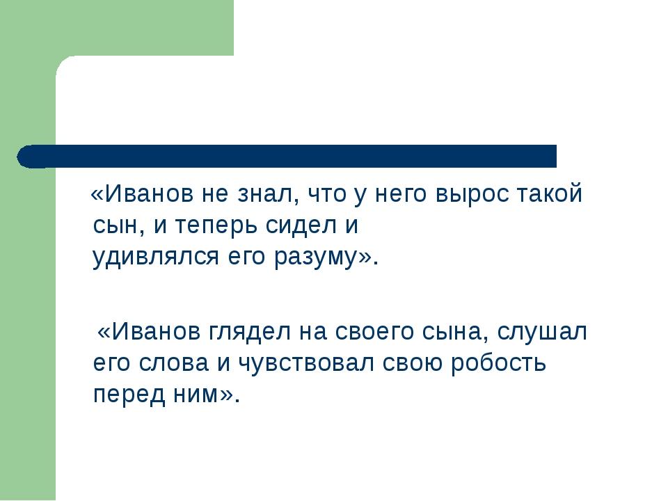 «Иванов не знал, что у него вырос такой сын, и теперь сидел и удивлялся его...