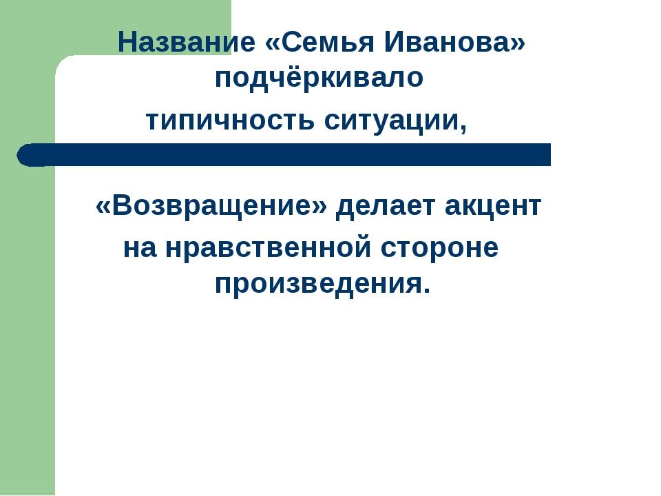 Название «Семья Иванова» подчёркивало типичность ситуации, «Возвращение» дел...