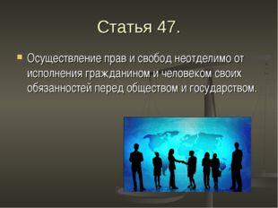 Статья 47. Осуществление прав и свобод неотделимо от исполнения гражданином и