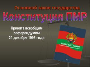 Основной закон государства Принята всеобщим референдумом 24 декабря 1995 года