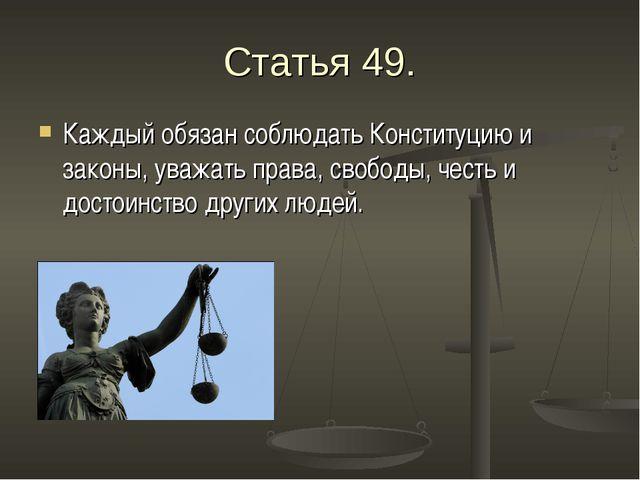 Статья 49. Каждый обязан соблюдать Конституцию и законы, уважать права, свобо...