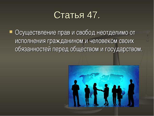Статья 47. Осуществление прав и свобод неотделимо от исполнения гражданином и...