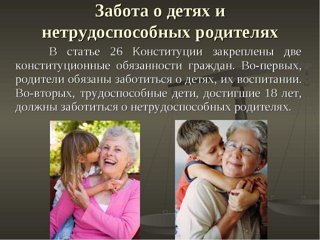 Забота о детях и нетрудоспособных родителях В статье 26 Конституции закреплен...