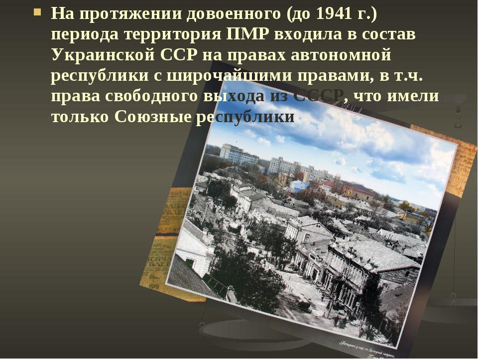 На протяжении довоенного (до 1941 г.) периода территория ПМР входила в состав...