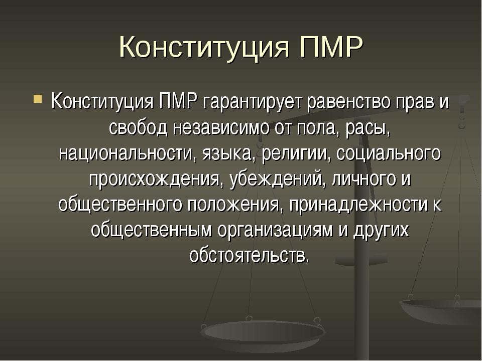 Конституция ПМР Конституция ПМР гарантирует равенство прав и свобод независим...